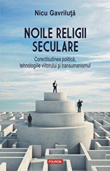 Noile religii seculare. Corectitudinea politica, tehnologiile viitorului si transumanismul/Nicu Gavriluta poza cate
