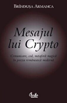 Mesajul lui Crypto. Comunicare, cod, metafora magica in poezia romaneasca moderna/Brandusa Armanca imagine elefant.ro 2021-2022
