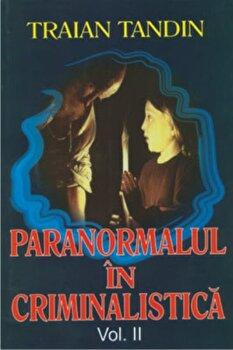 Paranormal in criminalistica vol 2/Traian Tandin imagine elefant.ro 2021-2022