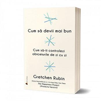 Cum sa devii mai bun: Cum sa-ti controlezi obiceiurile de zi cu zi/Gretchen Rubin imagine elefant.ro 2021-2022