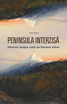 Peninsula Interzisa. Marturie despre viata pe Muntele Athos/Alain Durel imagine elefant 2021