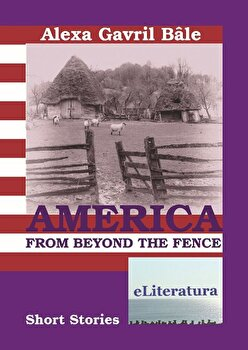America from Beyond the Fence. Short Stories/Alexa Gavril Bale poza cate