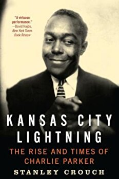 Kansas City Lightning: The Rise and Times of Charlie Parker, Paperback/Stanley Crouch imagine