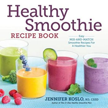 Healthy Smoothie Recipe Book: Easy Mix-And-Match Smoothie Recipes for a Healthier You, Paperback/Jennifer Koslo poza cate