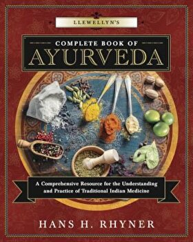 Llewellyn's Complete Book of Ayurveda: A Comprehensive Resource for the Understanding & Practice of Traditional Indian Medicine, Paperback/Hans H. Rhyner poza cate