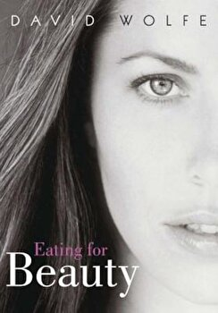 Eating for Beauty: For Women and Men: Introducing a Whole New Concept of Beauty, What It Is, and How You Can Achieve It, Paperback/David Wolfe poza cate
