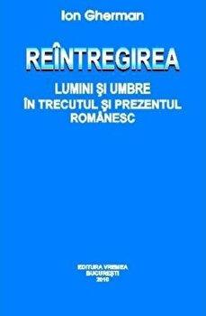Reintregirea. Lumini si umbre in trecutul si prezentul Romanesc/Ion Gherman