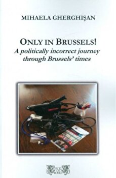 Only in Brussels! A politically incorrect journey through Brussels' times/Mihaela Gherghi?an imagine elefant.ro 2021-2022