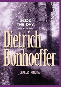 Seize the Day with Dietrich Bonhoeffer: A 365 Day Devotional, Paperback/Charles Ringma poza cate