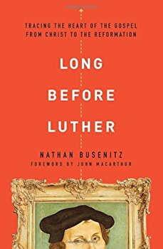 Long Before Luther: Tracing the Heart of the Gospel from Christ to the Reformation, Paperback/Nathan Busenitz poza cate