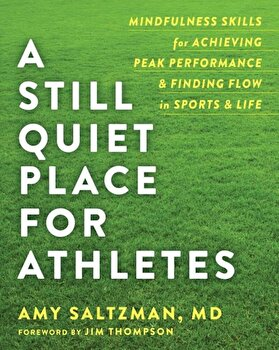 A Still Quiet Place for Athletes: Mindfulness Skills for Achieving Peak Performance and Finding Flow in Sports and Life, Paperback/Amy Saltzman poza cate