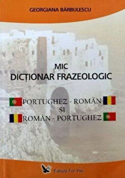 Mic dictionar frazeologic portughez-roman si roman-portughez/Georgiana Barbulescu imagine elefant.ro 2021-2022