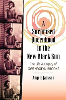 A Surprised Queenhood in the New Black Sun: The Life & Legacy of Gwendolyn Brooks, Paperback/Angela Jackson poza cate