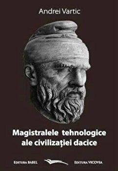 Magistralele tehnologice ale civilizatiei dacice/Andrei Vartic poza cate