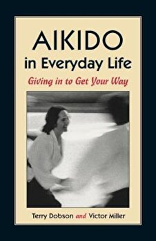 Aikido in Everyday Life: Giving in to Get Your Way Second Edition, Paperback/Terry Dobson poza cate