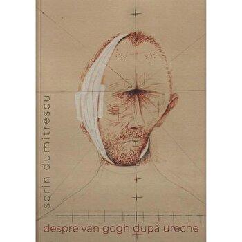 Despre Van Gogh dupa ureche/Sorin Dumitrescu poza cate