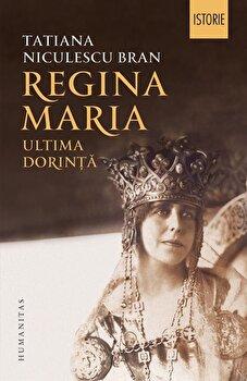 Regina Maria. Ultima dorinta/Tatiana Niculescu