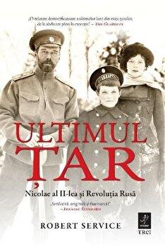 Imagine Ultimul Tar - Nicolae Al Ii-lea Si Revolutia Rusa - robert Service