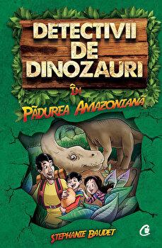 Detectivii de dinozauri in padurea amazoniana. Cartea intai/Stephanie Baudet