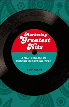 Marketing Greatest Hits: A Masterclass in Modern Marketing Ideas/Kevin Duncan poza cate