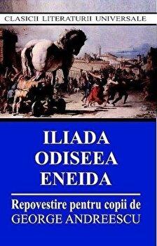 Iliada, Odiseea, Eneida - Repovestire pentru copii/George Andreescu