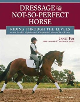 Dressage for the Not-So-Perfect Horse: Riding Through the Levels on the Peculiar, Opinionated, Complicated Mounts We All Love, Hardcover/Janet Foy poza cate