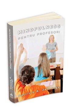 Mindfulness pentru profesori - Cum sa obtii armonie si productivitate in clasa/Patricia Jennings imagine elefant.ro 2021-2022