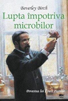 Lupta impotriva microbilor. Povestea lui Louis Pasteur/Birch Beverley