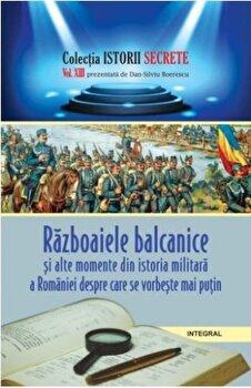 Istorii secrete Vol. 13: Razboaiele balcanice si alte momente din istoria militara a Romaniei despre care se vorbeste mai putin/Boerescu Dan-Silviu imagine elefant.ro 2021-2022