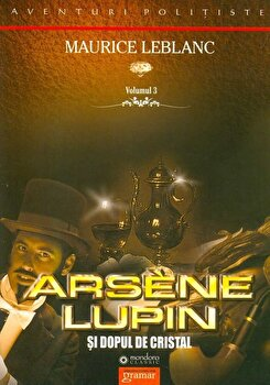 Arsene Lupin si dopul de cristal, Vol. III/Maurice Leblanc imagine elefant.ro