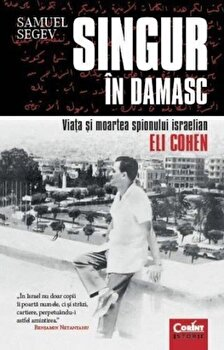 Singur in Damasc. Viata si moartea spionului israelian Eli Cohen/Samuel Segev imagine elefant 2021