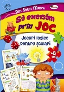 Sa exersam prin joc. Jocuri logice pentru scolari +8 ani/Dan Sorin Manea