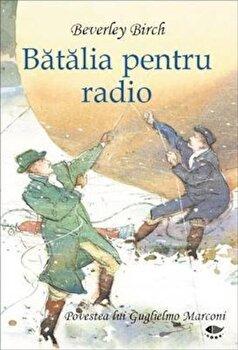 Batalia pentru radio. Povestea lui Guglielmo Marconi/Beverley Birch