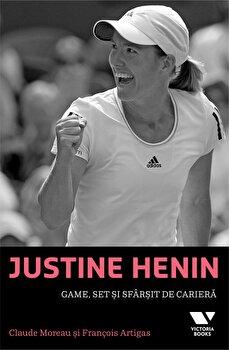 Justine Henin: Game, set si sfarsit de cariera/Claude Moreau, Francois Artigas imagine elefant.ro 2021-2022