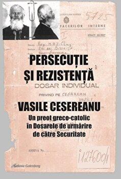 Coperta Carte PERSECUTIE SI REZISTENTA. VASILE CESEREANU. Un preot greco-catolic in Dosarele de urmarire de catre Securitate. Editia a doua, adaugita PDF