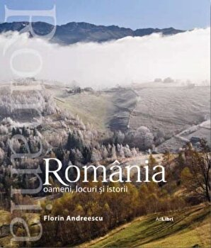 Romania. Oameni, locuri si istorii/Florin Andreescu, Mariana Pascaru imagine elefant.ro 2021-2022
