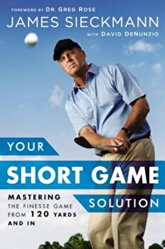 Your Short Game Solution: Mastering the Finesse Game from 120 Yards and in, Hardcover/James Sieckmann poza cate