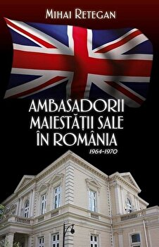 Ambasadorii maiestatii sale in Romania 1964-1970/Mihai Retegan