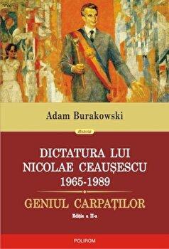 Dictatura lui Nicolae Ceausescu 1965-1989. Geniul Carpatilor - editia a II-a revazuta si adaugita/Adam Burakowski imagine elefant 2021