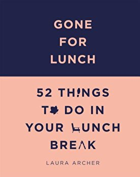 Gone for Lunch: 52 Things to Do in Your Lunch Break, Hardcover/Laura Archer poza cate