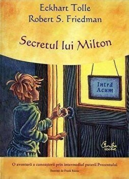 Secretul lui Milton. O aventura a cunoasterii prin intermediul puterii Prezentului/Eckhart Tolle, Robert S. Friedman