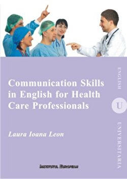 Communication Skills in English for Health Care Professionals/Laura Ioana Leon imagine elefant.ro 2021-2022