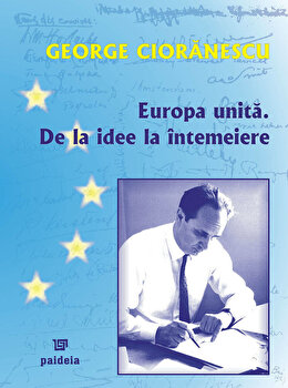 Europa Unita. De la idee la intemeiere/George Cioranescu imagine elefant.ro 2021-2022