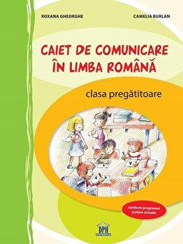 Caiet de comunicare in limba romana. Clasa pregatitoare/Stefan Pacearca, Camelia Burlan, Roxana Gheorghe