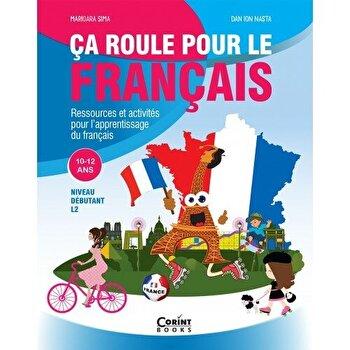 Ca roule pour le francais. Ressources et activities pour l'apprentissage du francais. 10-12 ans/Marioara Sima, Dan Ion Nasta