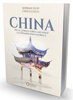 Imagine China De La Stralucirea Ascunsa Expansiunea Globala - serban Filip Cioculescu