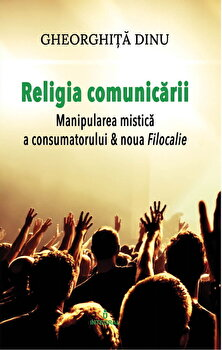 Religia comunicarii. Manipularea mistica a consumatorului/Gheorghita Dinu