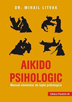 Aikido psihologic. Manual elementar de lupta psihologica. Editia a II-a/Mihail Litvak imagine