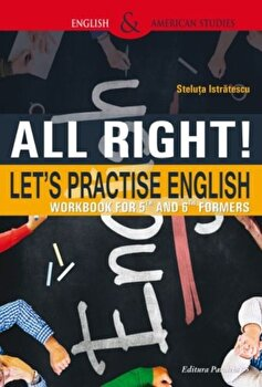 All right! Let's practise english. Workbook for 5th and 6th formers. Ed. 2/Steluta Istratescu imagine elefant.ro 2021-2022
