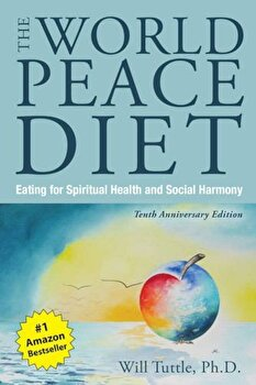 The World Peace Diet: Eating for Spiritual Health and Social Harmony, Paperback/Will Tuttle poza cate